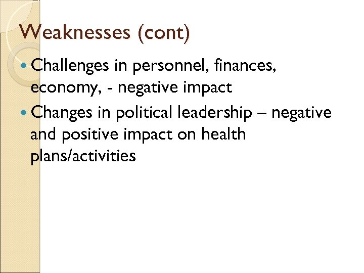 Weaknesses (cont) Challenges in personnel, finances, economy, - negative impact Changes in political leadership