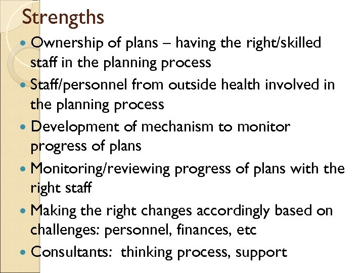Strengths Ownership of plans – having the right/skilled staff in the planning process Staff/personnel