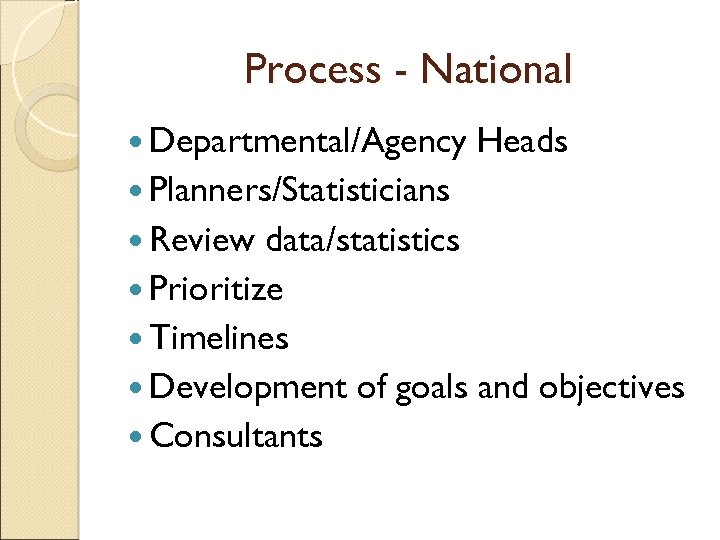 Process - National Departmental/Agency Heads Planners/Statisticians Review data/statistics Prioritize Timelines Development of goals and