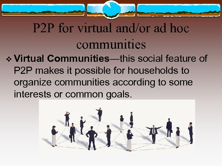 P 2 P for virtual and/or ad hoc communities v Virtual Communities—this social feature