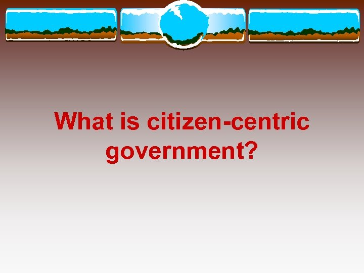 What is citizen-centric government?