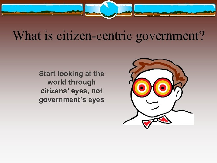 What is citizen-centric government? Start looking at the world through citizens' eyes, not government's