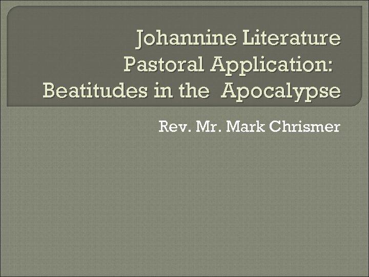 Johannine Literature Pastoral Application: Beatitudes in the Apocalypse Rev. Mr. Mark Chrismer