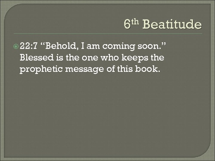 "6 th Beatitude 22: 7 ""Behold, I am coming soon. "" Blessed is the"