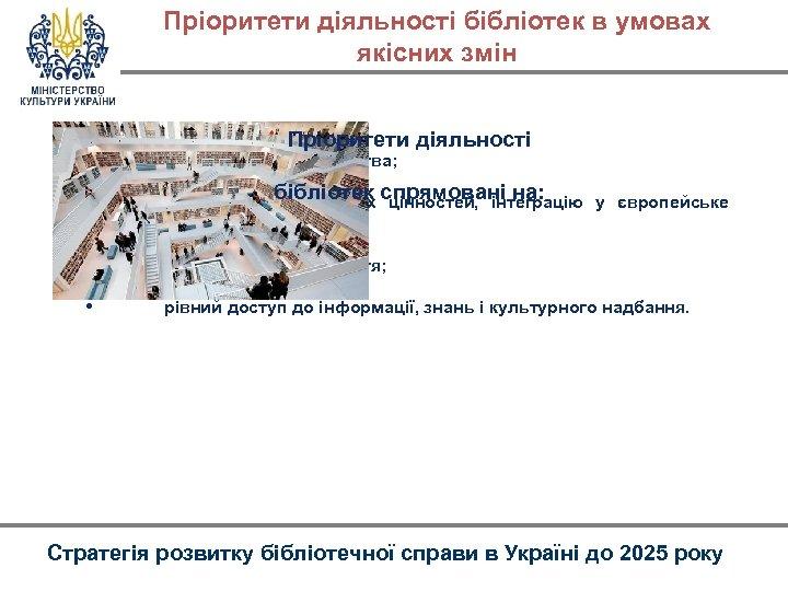 Пріоритети діяльності бібліотек в умовах якісних змін • Пріоритети діяльності консолідацію суспільства; бібліотек цінностей,