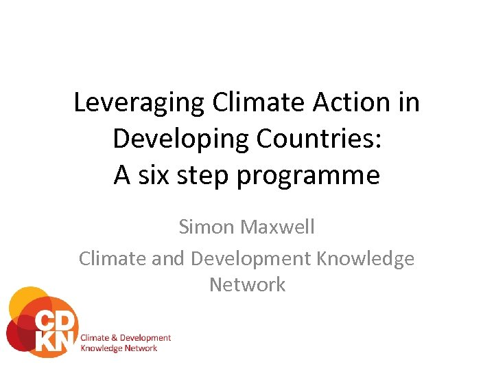 Leveraging Climate Action in Developing Countries: A six step programme Simon Maxwell Climate and