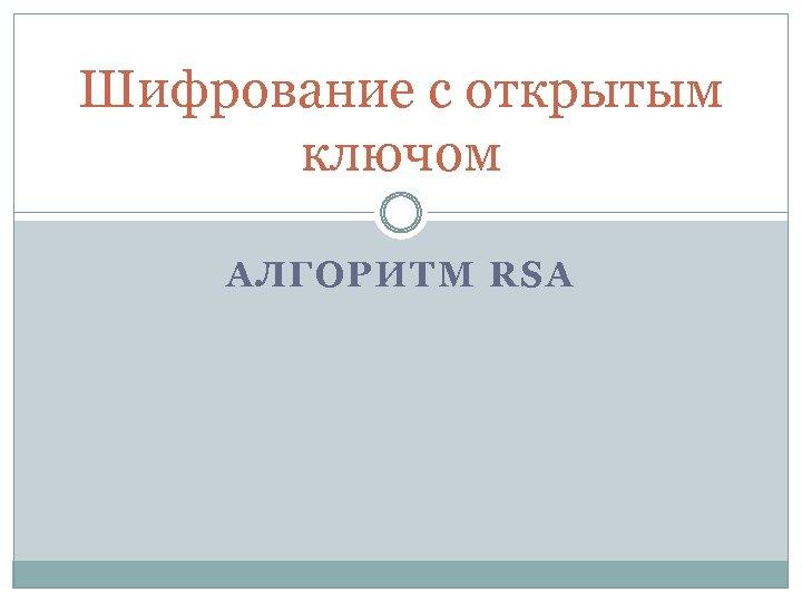 Шифрование с открытым ключом АЛГОРИТМ RSA