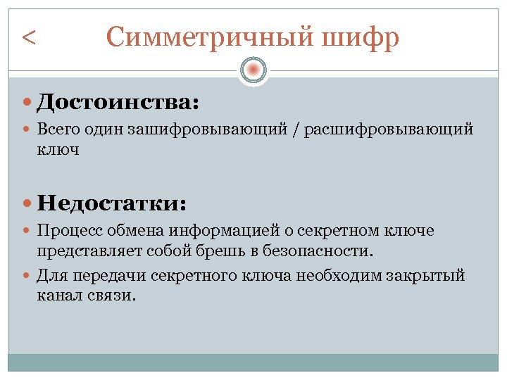 < Симметричный шифр Достоинства: Всего один зашифровывающий / расшифровывающий ключ Недостатки: Процесс обмена информацией