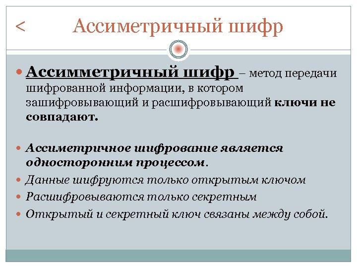 < Ассиметричный шифр Ассимметричный шифр – метод передачи шифрованной информации, в котором зашифровывающий и