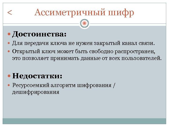 < Ассиметричный шифр Достоинства: Для передачи ключа не нужен закрытый канал связи. Открытый ключ