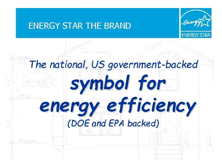 ENERGY STAR THE BRAND The national, US government-backed symbol for energy efficiency (DOE and