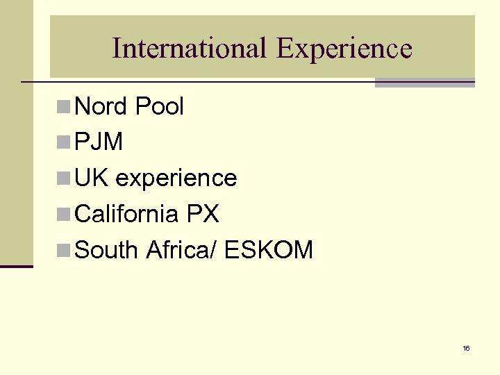International Experience n Nord Pool n PJM n UK experience n California PX n