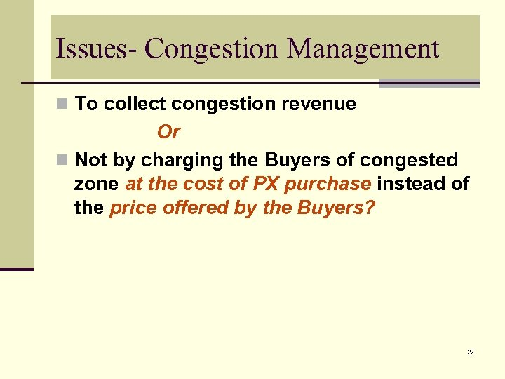 Issues- Congestion Management n To collect congestion revenue Or n Not by charging the