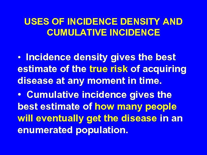 USES OF INCIDENCE DENSITY AND CUMULATIVE INCIDENCE • Incidence density gives the best estimate