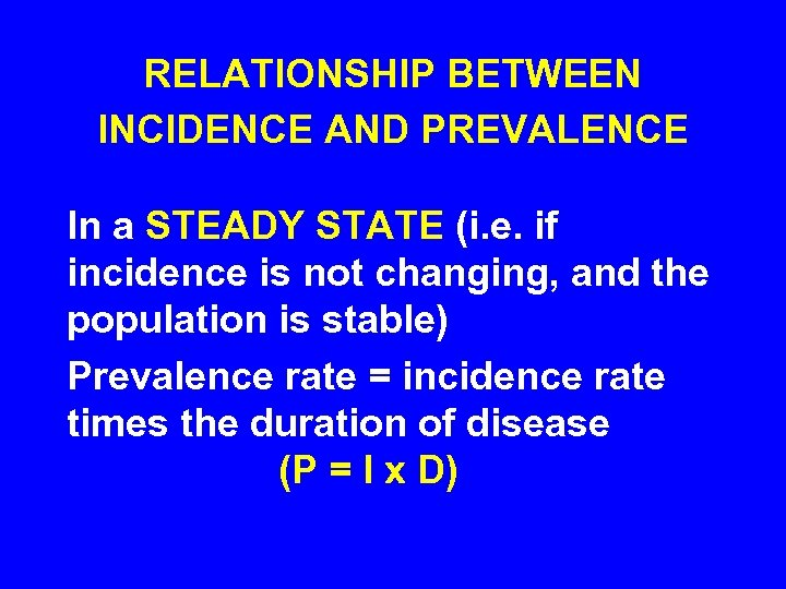 RELATIONSHIP BETWEEN INCIDENCE AND PREVALENCE In a STEADY STATE (i. e. if incidence is
