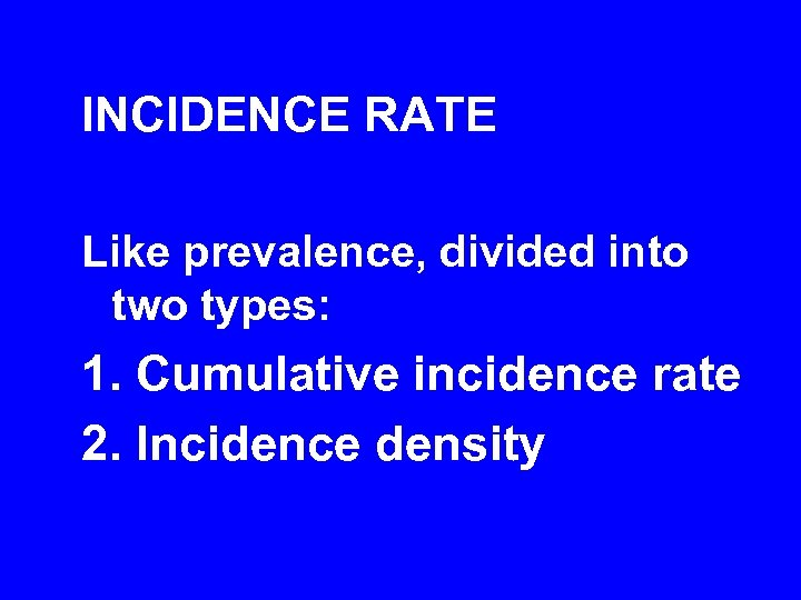 INCIDENCE RATE Like prevalence, divided into two types: 1. Cumulative incidence rate 2. Incidence