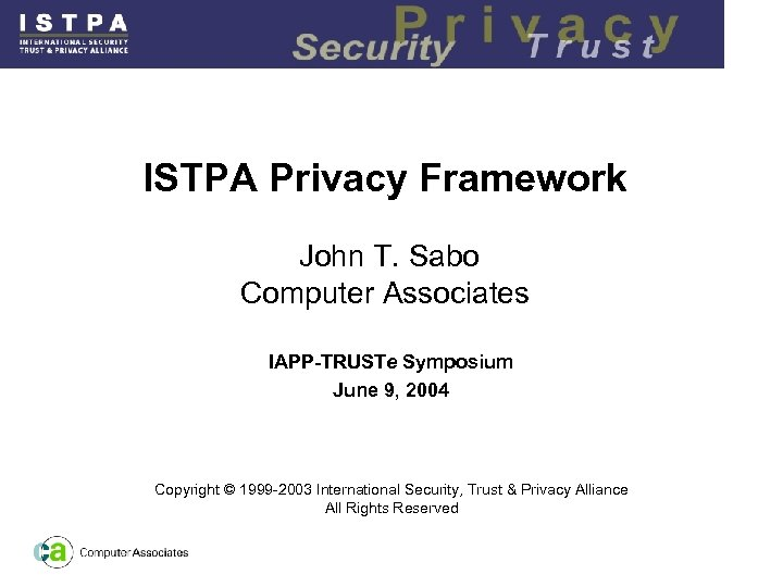 ISTPA Privacy Framework John T. Sabo Computer Associates IAPP-TRUSTe Symposium June 9, 2004 Copyright