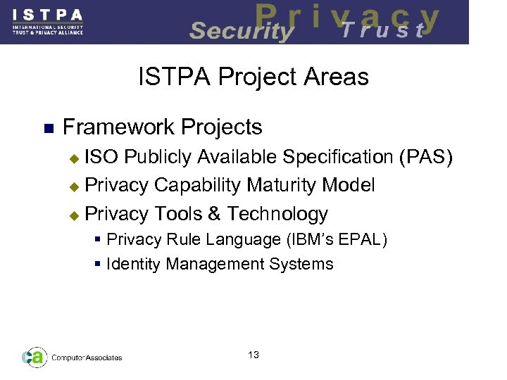 ISTPA Project Areas n Framework Projects ISO Publicly Available Specification (PAS) u Privacy Capability