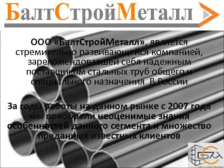 ООО «Балт. Строй. Металл» , является стремительно развивающейся компанией, зарекомендовавшей себя надежным поставщиком стальных