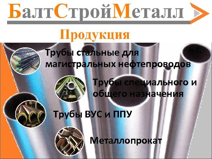 Трубы стальные для магистральных нефтепроводов Трубы специального и общего назначения Трубы ВУС и ППУ