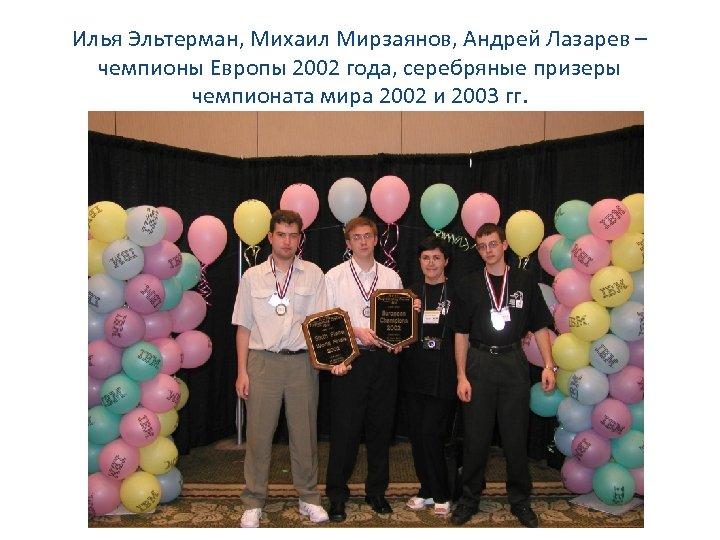 Илья Эльтерман, Михаил Мирзаянов, Андрей Лазарев – чемпионы Европы 2002 года, серебряные призеры чемпионата