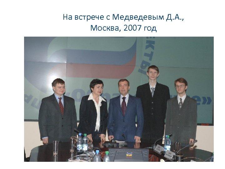 На встрече с Медведевым Д. А. , Москва, 2007 год