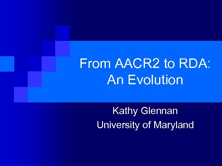 From AACR 2 to RDA: An Evolution Kathy Glennan University of Maryland
