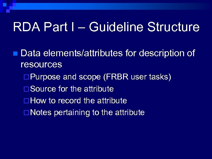 RDA Part I – Guideline Structure n Data elements/attributes for description of resources ¨