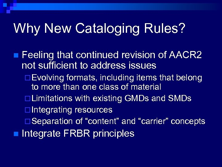 Why New Cataloging Rules? n Feeling that continued revision of AACR 2 not sufficient