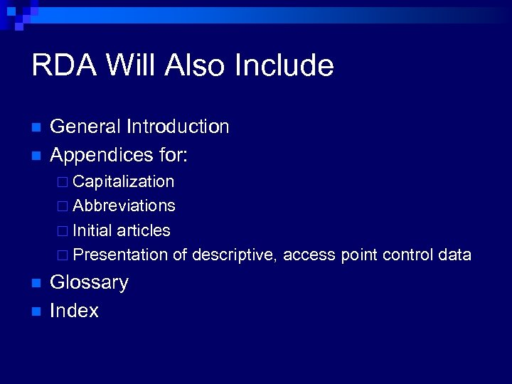 RDA Will Also Include n n General Introduction Appendices for: ¨ Capitalization ¨ Abbreviations