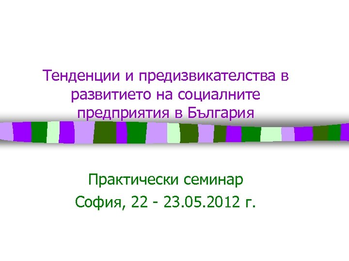 Тенденции и предизвикателства в развитието на социалните предприятия в България Практически семинар София, 22