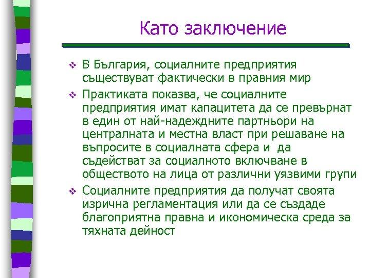 Като заключение v v v В България, социалните предприятия съществуват фактически в правния мир