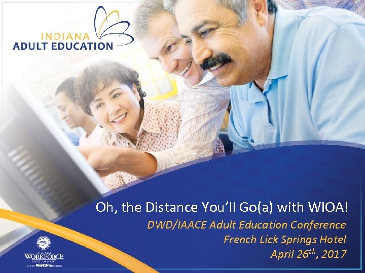 Oh, the Distance You'll Go(a) with WIOA! DWD/IAACE Adult Education Conference French Lick Springs