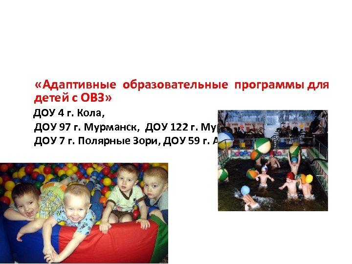 «Адаптивные образовательные программы для детей с ОВЗ» ДОУ 4 г. Кола, ДОУ 97