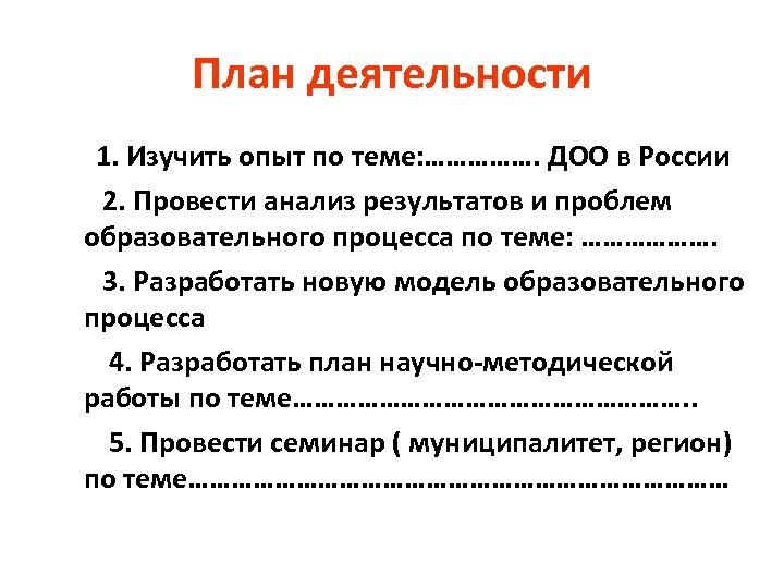 План деятельности 1. Изучить опыт по теме: ……………. ДОО в России 2. Провести анализ