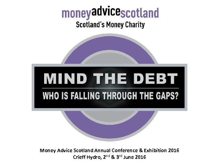 Money Advice Scotland Annual Conference & Exhibition 2016 Crieff Hydro, 2 nd & 3
