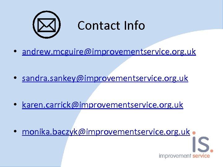 Contact Info • andrew. mcguire@improvementservice. org. uk • sandra. sankey@improvementservice. org. uk • karen.