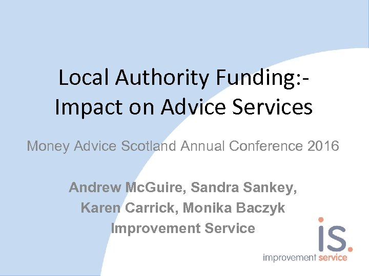 Local Authority Funding: Impact on Advice Services Money Advice Scotland Annual Conference 2016 Andrew