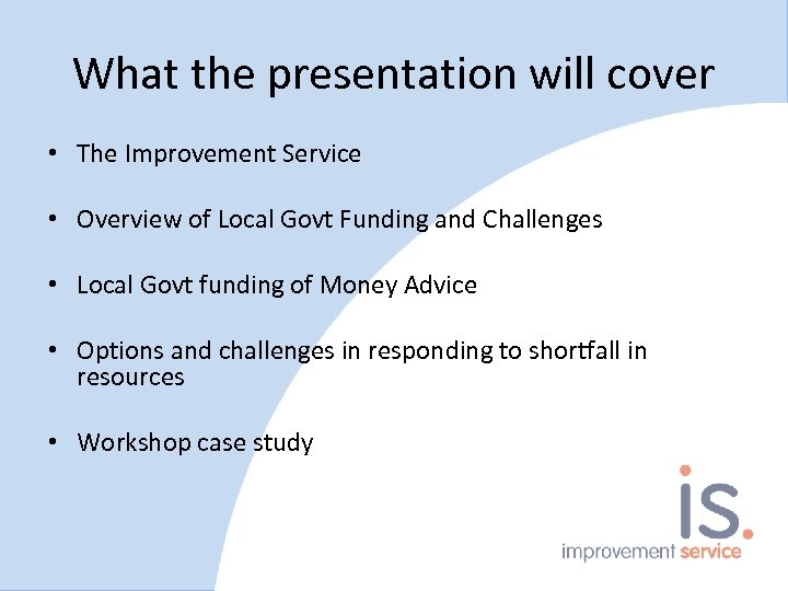 What the presentation will cover • The Improvement Service • Overview of Local Govt