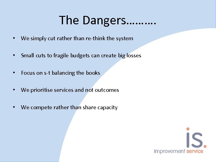 The Dangers………. • We simply cut rather than re-think the system • Small cuts