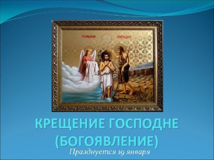 КРЕЩЕНИЕ ГОСПОДНЕ (БОГОЯВЛЕНИЕ) Празднуется 19 января