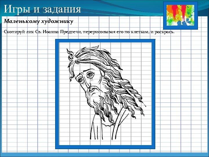 Игры и задания Маленькому художнику Скопируй лик Св. Иоанна Предтечи, перерисовывая его по клеткам,
