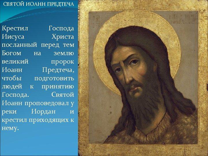 СВЯТОЙ ИОАНН ПРЕДТЕЧА Крестил Господа Иисуса Христа посланный перед тем Богом на землю великий