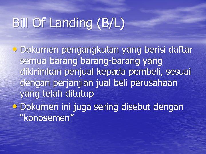 Bill Of Landing (B/L) • Dokumen pengangkutan yang berisi daftar semua barang-barang yang dikirimkan