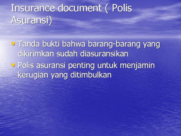 Insurance document ( Polis Asuransi) • Tanda bukti bahwa barang-barang yang dikirimkan sudah diasuransikan