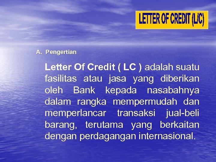 A. Pengertian Letter Of Credit ( LC ) adalah suatu fasilitas atau jasa yang