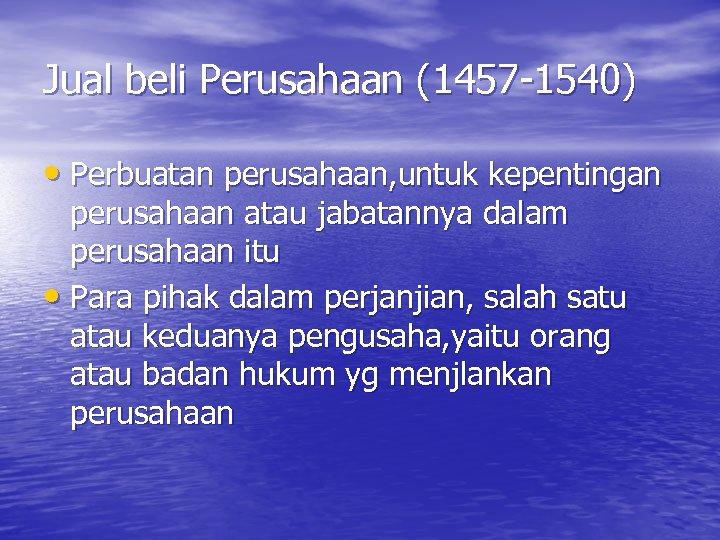 Jual beli Perusahaan (1457 -1540) • Perbuatan perusahaan, untuk kepentingan perusahaan atau jabatannya dalam