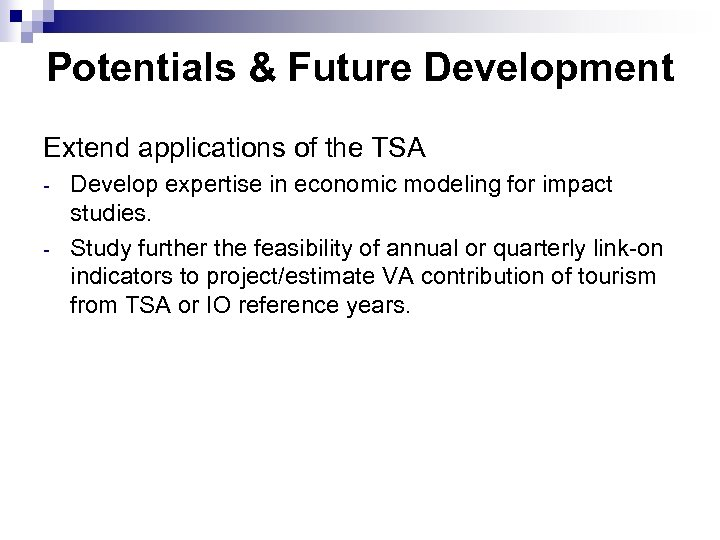 Potentials & Future Development Extend applications of the TSA - Develop expertise in economic