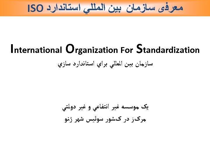 ﻣﻌﺮﻓی ﺳﺎﺯﻣﺎﻥ ﺑﻴﻦ ﺍﻟﻤﻠﻠﻲ ﺍﺳﺘﺎﻧﺪﺍﺭﺩ ISO International Organization For Standardization ﺳﺎﺯﻣﺎﻥ ﺑﻴﻦ ﺍﻟﻤﻠﻠﻲ