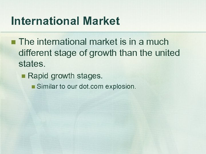 International Market n The international market is in a much different stage of growth